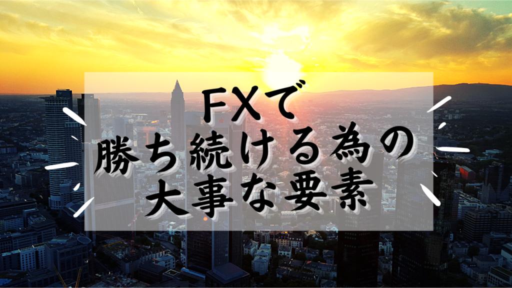 あなたがFXで勝ち続ける為の大事な要素をお伝えします。